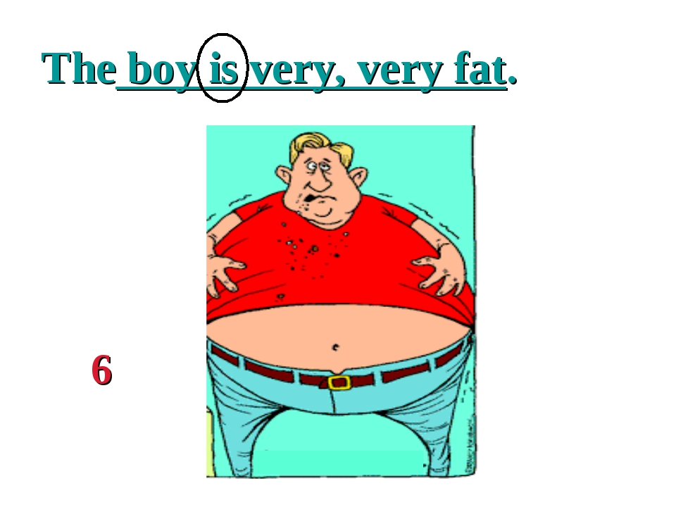 The boy is very, very fat. 6