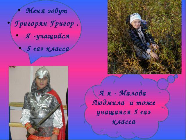 А я - Малова Людмила и тоже учащаяся 5 «а» класса Меня зовут Григорян Григор...