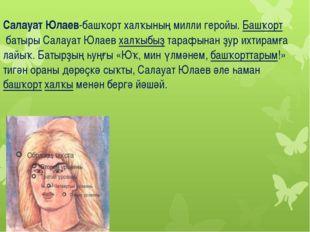 Салауат Юлаев-башҡорт халҡының милли геройы. Башҡортбатыры Салауат Юлаевха