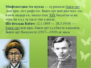 Мифтахетдин Аҡмулла— күренеклебашҡортшағиры, мәғрифәтсе. Башҡорт шиғриәте