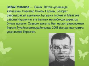 Зөбәй Үтәғолов— Бөйөк Ватан һуғышында ҡатнашҡан.Советтар Союзы Геройы. Белор