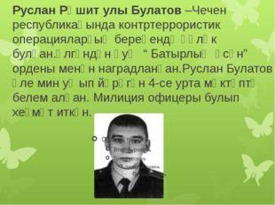 Руслан Рәшит улы Булатов –Чечен республикаһында контртеррористик операцияларҙ