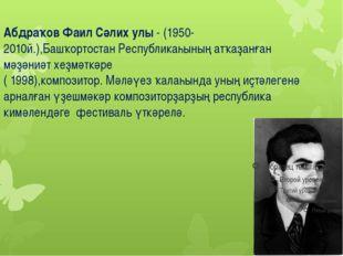 Абдраҡов Фаил Сәлих улы - (1950-2010й.),Башҡортостан Республикаһының атҡаҙанғ