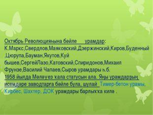 Октябрь Революцияһына бәйле урамдар: К.Маркс,Свердлов,Маяковский,Дзержинский,