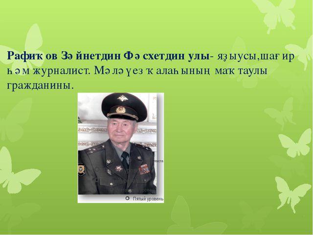 Рафиҡов Зәйнетдин Фәсхетдин улы- яҙыусы,шағир һәм журналист. Мәләүез ҡалаһыны...