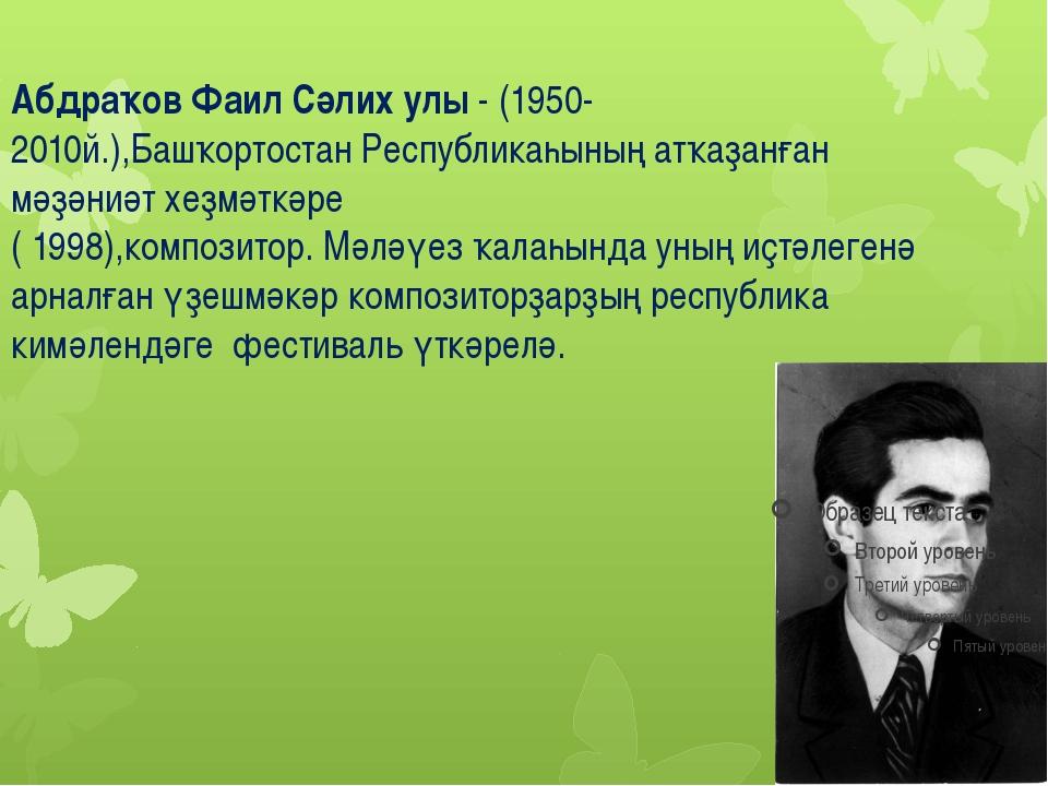 Абдраҡов Фаил Сәлих улы - (1950-2010й.),Башҡортостан Республикаһының атҡаҙанғ...