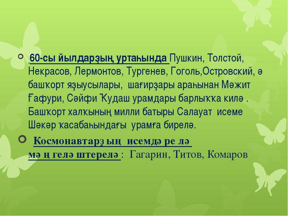 60-cы йылдарҙың уртаһында Пушкин, Толстой, Некрасов, Лермонтов, Тургенев, Го...