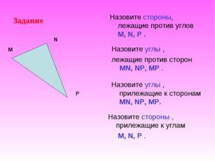 Задание Назовите стороны, лежащие против углов M, N, P . Назовите углы , лежа