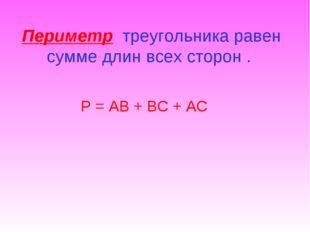 Периметр треугольника равен сумме длин всех сторон . Р = АВ + ВС + АС