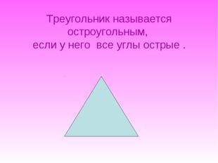 Треугольник называется остроугольным, если у него все углы острые .