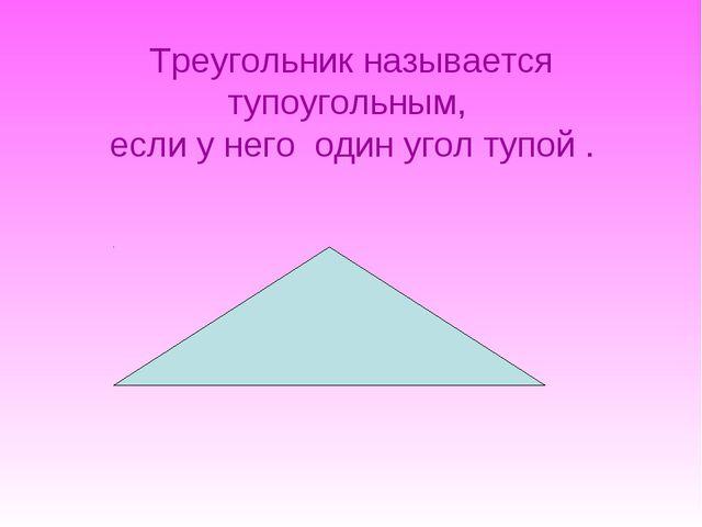 Треугольник называется тупоугольным, если у него один угол тупой .
