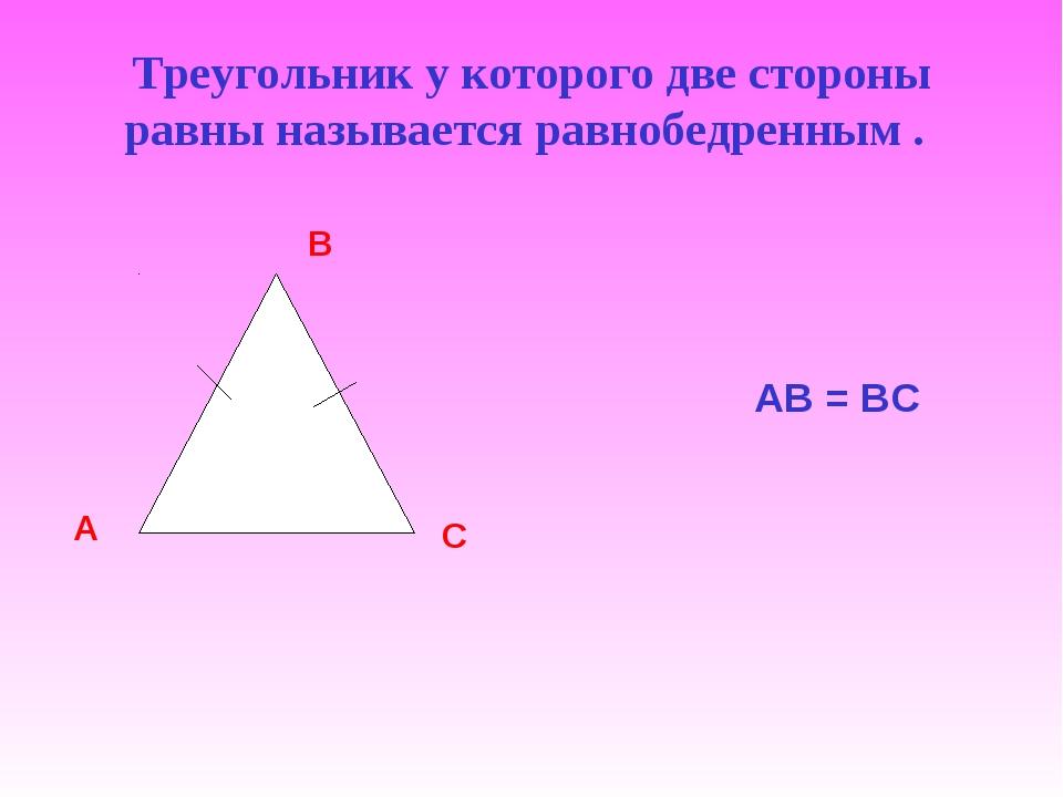Треугольник у которого две стороны равны называется равнобедренным . АВ = ВС...