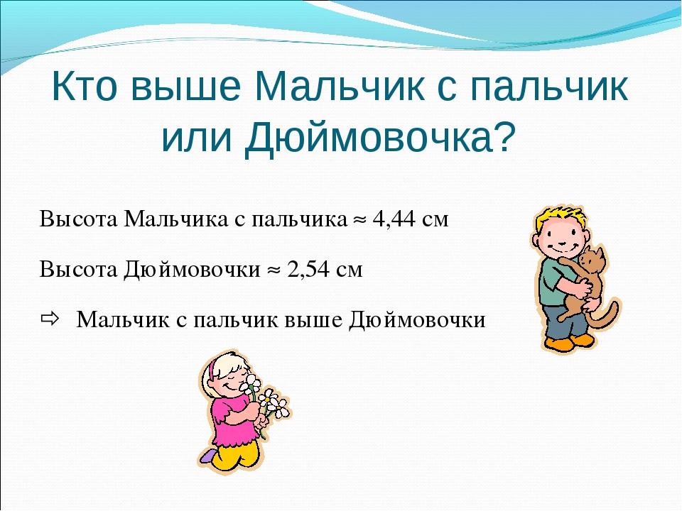 Кто выше Мальчик с пальчик или Дюймовочка? Высота Мальчика с пальчика  4,44...