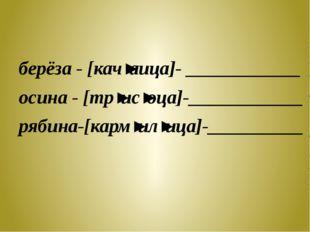 берёза - [кач'аица]- ____________ осина - [тр'ис'оца]-____________ рябина-[к