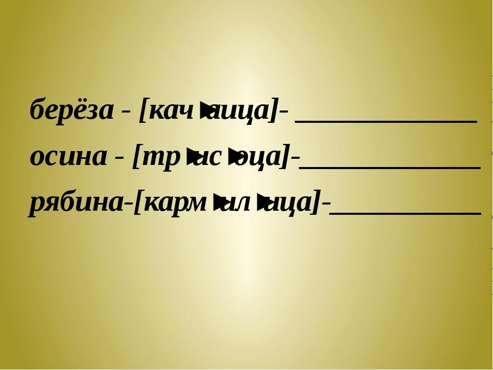 берёза - [кач'аица]- ____________ осина - [тр'ис'оца]-____________ рябина-[к...