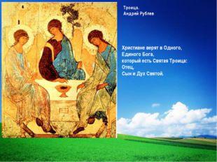 Троица. Андрей Рублев Христиане верят в Одного, Единого Бога, который есть Св
