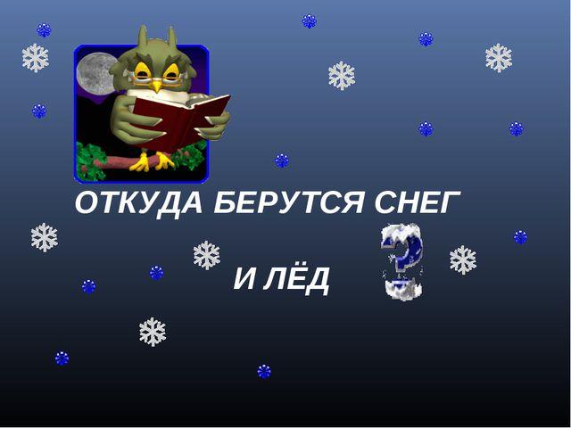 ОТКУДА БЕРУТСЯ СНЕГ И ЛЁД А.