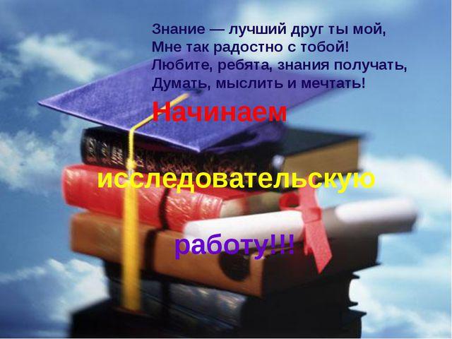 Знание — лучший друг ты мой, Мне так радостно с тобой! Любите, ребята, знани...