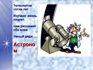 Телескопом сотни лет Изучают жизнь планет. Нам расскажет обо всем Умный дядя