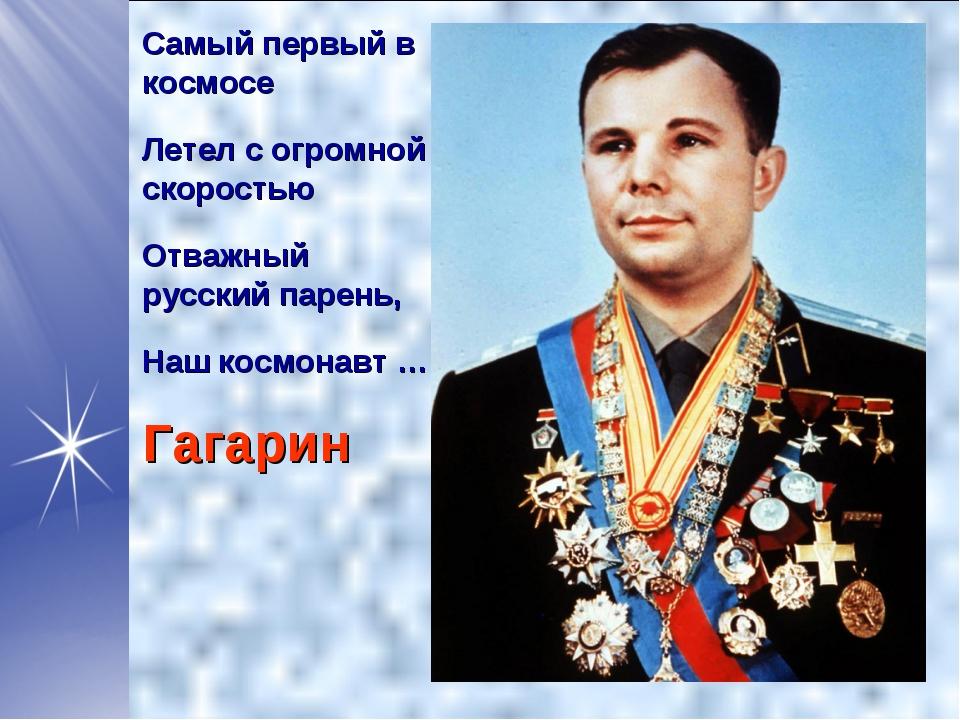 Самый первый в космосе Летел с огромной скоростью Отважный русский парень, На...
