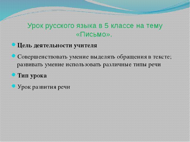 Урок русского языка в 5 классе на тему «Письмо». Цель деятельности учителя Со...