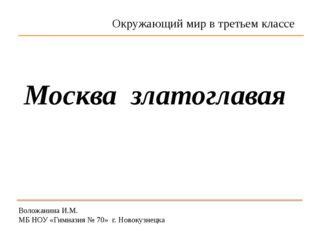 Воложанина И.М. МБ НОУ «Гимназия № 70» г. Новокузнецка Москва златоглавая Окр