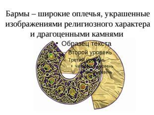 Бармы – широкие оплечья, украшенные изображениями религиозного характера и др