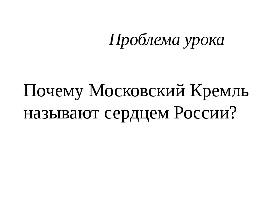 Проблема урока Почему Московский Кремль называют сердцем России?