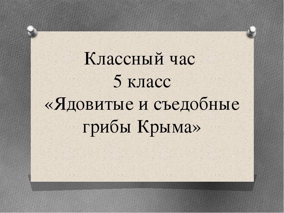 Классный час 5 класс «Ядовитые и съедобные грибы Крыма»