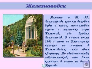 Память о М. Ю. Лермонтове хранят вековые дубы и ясени, молчаливые скалы и тр