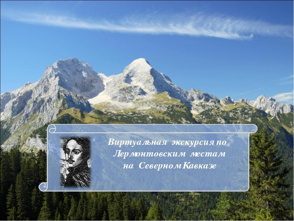 Виртуальная экскурсия по Лермонтовским местам на Северном Кавказе