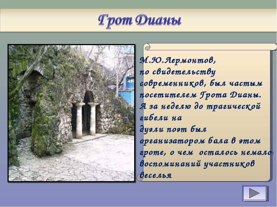 М.Ю.Лермонтов, по свидетельству современников, был частым посетителем Грота...