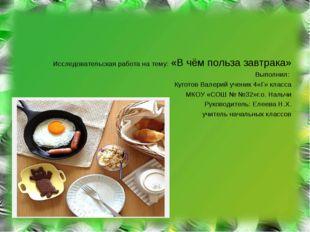 Исследовательская работа на тему: «В чём польза завтрака» Выполнил: Куготов