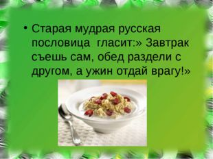 Старая мудрая русская пословица гласит:» Завтрак съешь сам, обед раздели с д