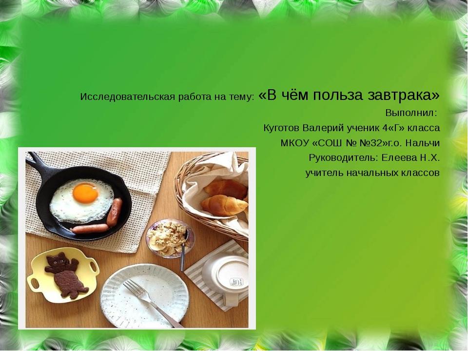 Исследовательская работа на тему: «В чём польза завтрака» Выполнил: Куготов...