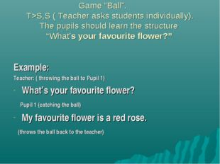 "Game ""Ball"". 	 T>S,S ( Teacher asks students individually). The pupils shoul"