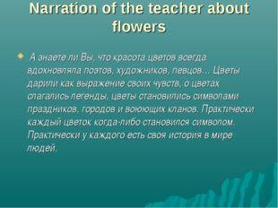 Narration of the teacher about flowers А знаете ли Вы, что красота цветов все