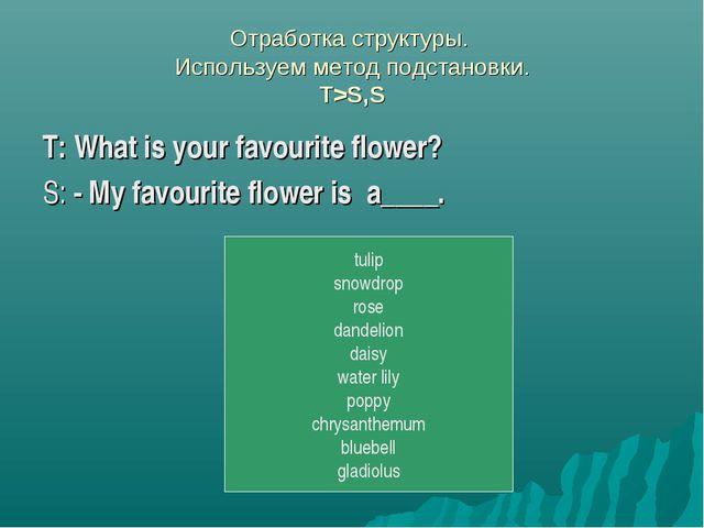 Отработка структуры. Используем метод подстановки. T>S,S T: What is your favo...