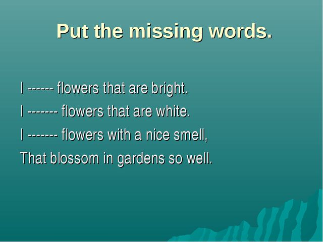 Put the missing words. I ------ flowers that are bright. I ------- flowers t...