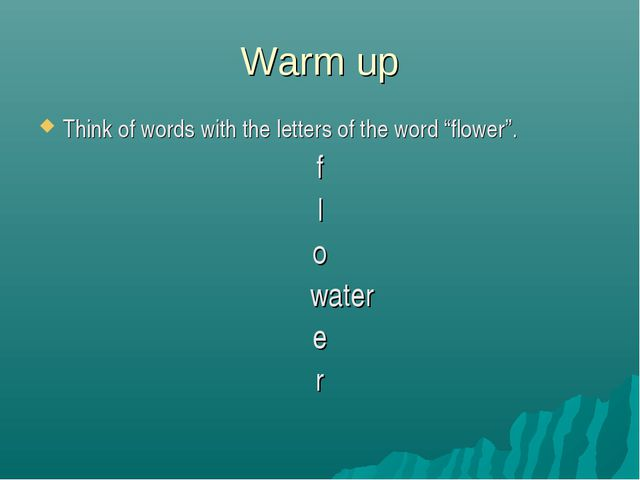 "Warm up Think of words with the letters of the word ""flower"". f l o water e r"