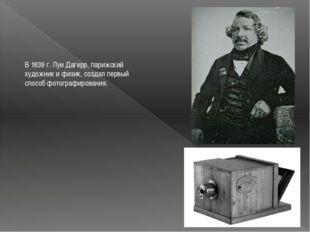 В 1839 г. Луи Дагерр, парижский художник и физик, создал первый способ фотогр