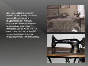 Давно уже изобретатели делали попытки создать машину для шитья одежды. Изобре