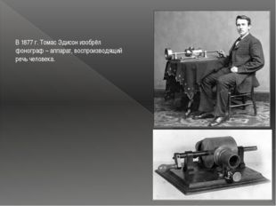В 1877 г. Томас Эдисон изобрёл фонограф – аппарат, воспроизводящий речь челов
