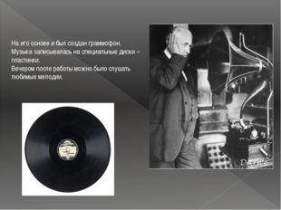 На его основе и был создан граммофон. Музыка записывалась на специальные диск