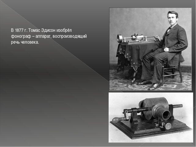 В 1877 г. Томас Эдисон изобрёл фонограф – аппарат, воспроизводящий речь челов...