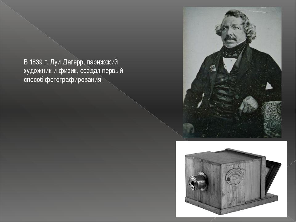 В 1839 г. Луи Дагерр, парижский художник и физик, создал первый способ фотогр...
