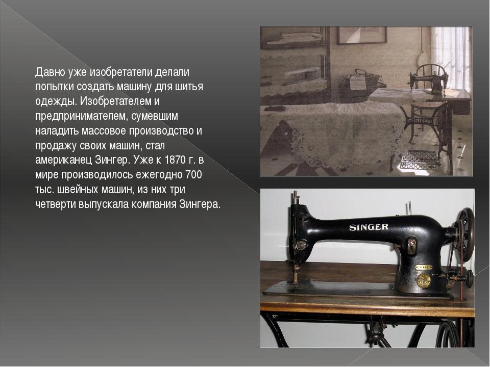 Давно уже изобретатели делали попытки создать машину для шитья одежды. Изобре...