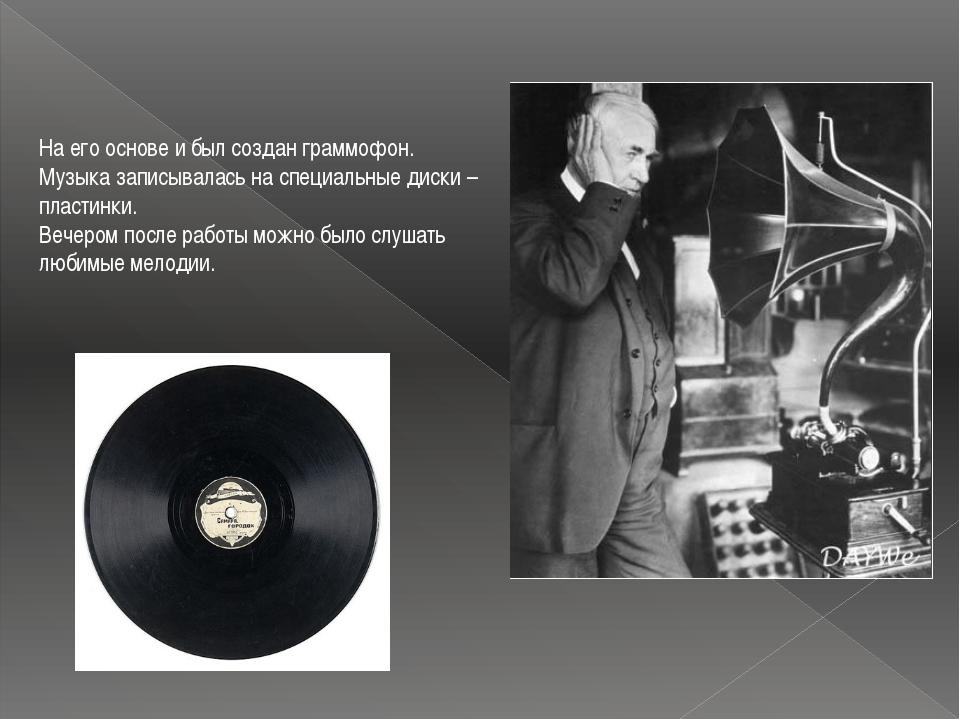 На его основе и был создан граммофон. Музыка записывалась на специальные диск...