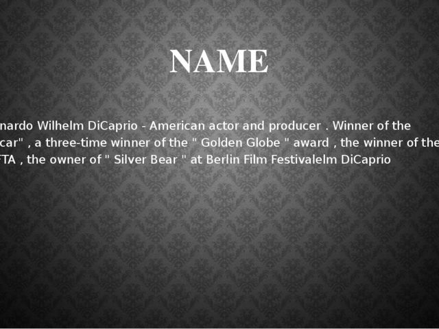 NAME Leonardo Wilhelm DiCaprio - American actor and producer . Winner of the...