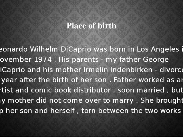 Place of birth Leonardo Wilhelm DiCaprio was born in Los Angeles in November...